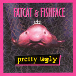 Fatcat and Fishface: Pretty Ugly